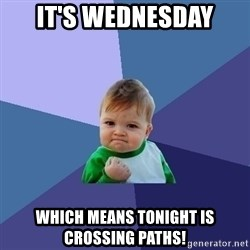 Success Kid - It's wednesday which means tonight is crossing paths!