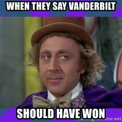 Sarcastic Wonka - when they say Vanderbilt should have won