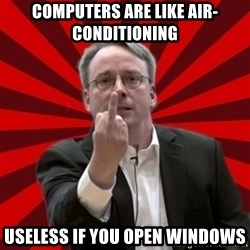 Angry Linus - computers are like air-conditioning useless if you open windows
