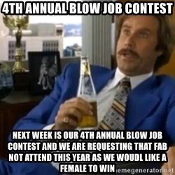That escalated quickly-Ron Burgundy - 4th Annual Blow Job Contest Next week is our 4th annual blow job contest and we are requesting that Fab not attend this year as we woudl like a female to win