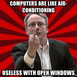 Angry Linus - computers are like air-conditioning useless with open windows