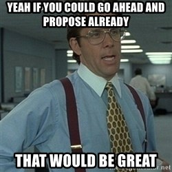 Office Space Boss - Yeah if you could go ahead and propose already That would be great