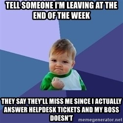 Success Kid - tell someone I'm leaving at the end of the week They say they'll miss me since I actually answer helpdesk tickets and my boss doesn't
