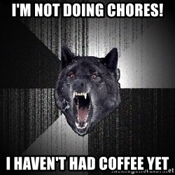Insanity Wolf - I'm not doing chores!  I haven't had coffee yeT