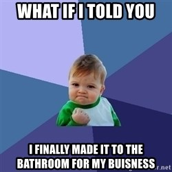 Success Kid - What if I told you I finally made it to the bathroom for my buisness