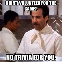 No Soup for You - didn't volunteer for the game? No trivia for you.