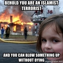 Disaster Girl - behold you are an Islamist terrorist  AND YOU CAN BLOW SOMETHING UP WITHOUT DYING