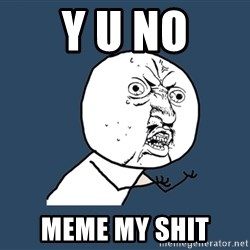 Y U No - y u no meme my shit