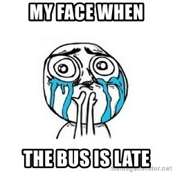 Crying face - My face when The bus is late