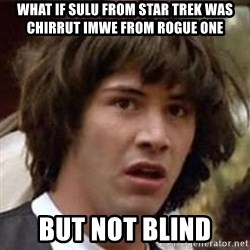 Conspiracy Keanu - what if sulu from star trek was chirrut imwe from rogue one but not blind