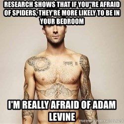 Adam Levine - Research shows that if you''re afraid of spiders, They're more likely to be in your bedroom I'm really afraid of Adam Levine