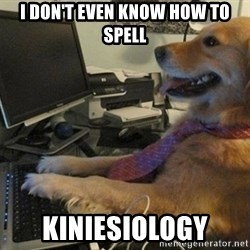 I have no idea what I'm doing - Dog with Tie - i don't even know how to spell kiniesiology
