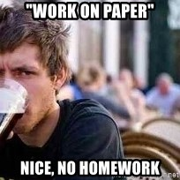 "The Lazy College Senior - ""WORK ON PAPER"" Nice, NO HOMEWORK"