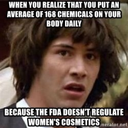Conspiracy Keanu - When you realize that you put an average of 168 chemicals on your body daily because the fda doesn't regulate women's cosmetics