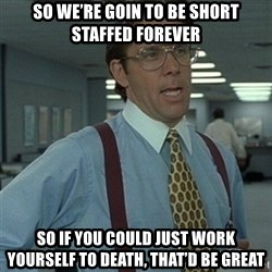 Office Space Boss - So we're goin to be short staffed forever So if you could just work yourself to death, that'd be great