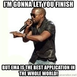 Imma Let you finish kanye west - I'm gonna let you finish But EMA is the best application in the whole world!