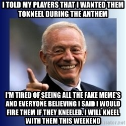 Jerry Jones - I told my players that I wanted them tokneel during the anthem I'm tired of seeing all the fake meme's and everyone believing I said I would fire them if they kneeled. I will kneel with them this weekend