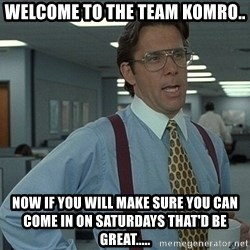 That'd be great guy - welcome to the team Komro.. now if you will make sure you can come in on saturdays that'd be great.....