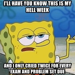 I'll have you know Spongebob - I'll have you know this is my hell week and I only cried twice for every exam and problem set due