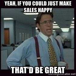 Yeeah..If you could just go ahead and...etc - Yeah, if you could just make sales happy That'd be great
