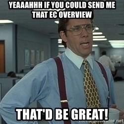 That'd be great guy - yeaaahhh if you could send me that EC overview that'd be great!