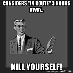 "kill yourself guy blank - Considers ""In route"" 3 hours away.. Kill yourself!"