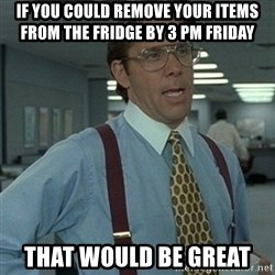 Office Space Boss - If you could remove your items from the fridge by 3 pm Friday  THAT WOULD BE GREAT