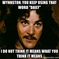 "You keep using that word, I don't think it means what you think it means - wYNNSTON, YOU KEEP USING THAT WORD ""dAILY"" i DO NOT THINK IT MEANS WHAT YOU THINK IT MEANS"