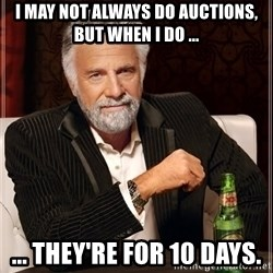 The Most Interesting Man In The World - I may not always do auctions, but when I do ... ... They're for 10 days.