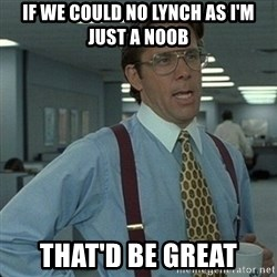 Yeah that'd be great... - If we could no lynch as i'm just a noob that'd be great