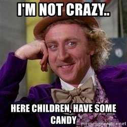 Willy Wonka - I'm not crazy.. Here children, have some candy