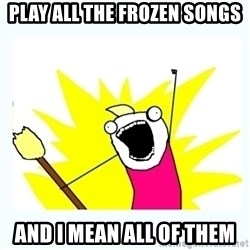 All the things - play all the frozen songs and i mean all of them