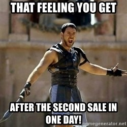 GLADIATOR - THAT FEELING YOU GET AFTER THE SECOND SALE IN       ONE DAY!