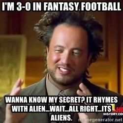 Ancient Aliens - I'm 3-0 in Fantasy Football Wanna know my Secret? It RHYMES with Alien...wait...all right...ITs aliens.