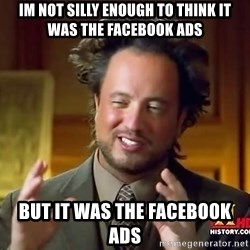 Ancient Aliens - Im not silly enough to think it was the facebook ads But it was the facebook ads