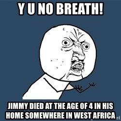 Y U No - y u no breath! Jimmy died at the age of 4 in his home somewhere in west africa