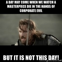 But it is not this Day ARAGORN - A Day may come when we watch a masterpiece die in the hands of corporate evil but it is not this day!