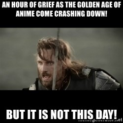 But it is not this Day ARAGORN - An hour of grief as the golden age of anime come crashing down! but it is not this day!