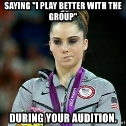 "Not Impressed McKayla - saying ""I play better with the group"" during your audition."