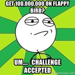 Challenge Accepted 2 - get 100,000,000 on flappy bird? um....   challenge accepted
