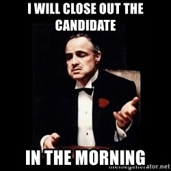 The Godfather - I will close out the candidate in the morning