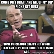 Captain Picard - Come On, I draft and all of my Top Picks get Hurt Some Chick Auto Drafts her whole Team, and get's high Score. There is No God.