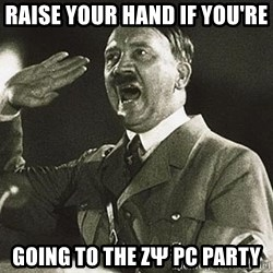 Adolf Hitler - RaiSe your hand if you're Going to the ΖΨ PC PARTY