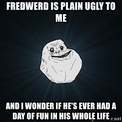 Forever Alone - Fredwerd is plain ugly to me And i wonder if he's ever had a day of fun In his whole life