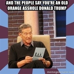 maury povich lol - AND THE PEOPLE SAY YOU'RE AN OLD ORANGE ASSHOLE DONALD TRUMP