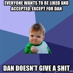 Success Kid - everyone wants to be liked and accepted, except for dan Dan doesn't give a shit