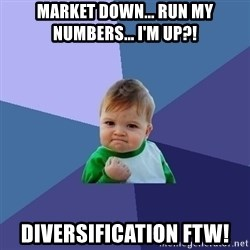 Success Kid - Market Down... Run My NumBers... I'm UP?! Diversification FTW!