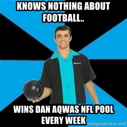 Annoying Bowler Guy  - knows nothing about football.. wins dan aqwas nfl pool every week
