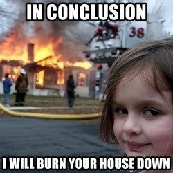 Disaster Girl - in conclusion i will burn your house down