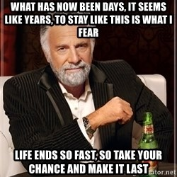 The Most Interesting Man In The World - What has now been days, it seems like years, To stay like this is what I fear Life ends so fast, so take your chance And make it last